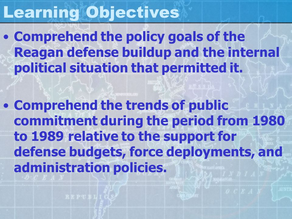Learning Objectives Comprehend the policy goals of the Reagan defense buildup and the internal political situation that permitted it.