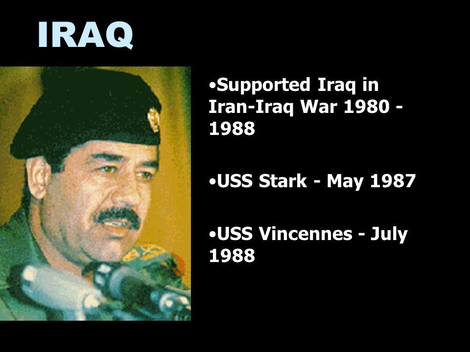 IRAQ Supported Iraq in Iran-Iraq War 1980 - 1988 USS Stark - May 1987 USS Vincennes - July 1988