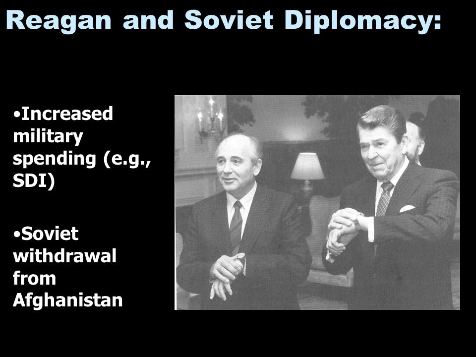 Reagan and Soviet Diplomacy: Increased military spending (e.g., SDI) Soviet withdrawal from Afghanistan