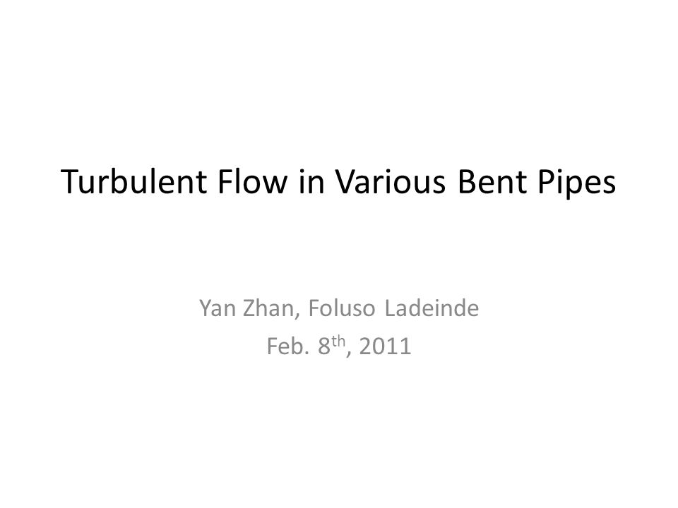 Turbulent Flow in Various Bent Pipes Yan Zhan, Foluso Ladeinde Feb. 8 th, 2011