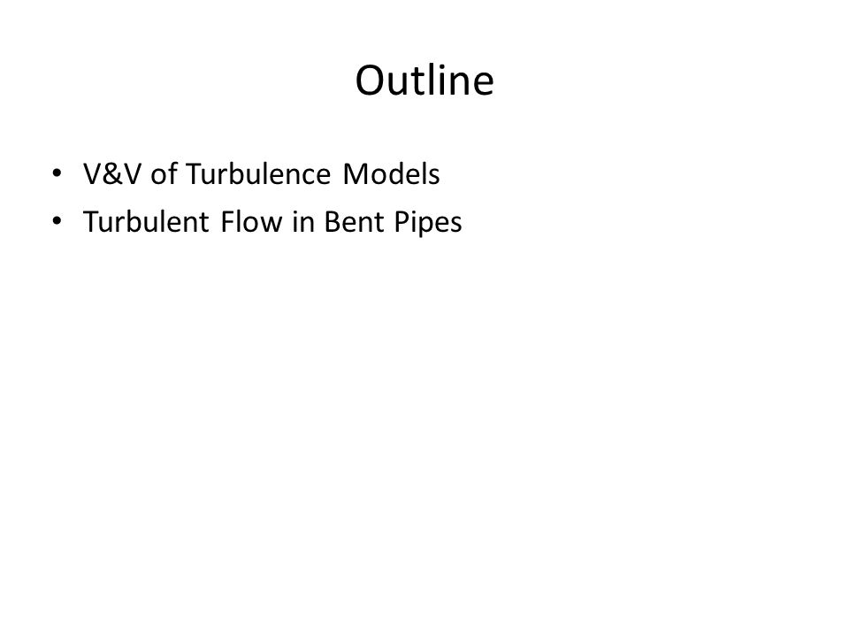 Outline V&V of Turbulence Models Turbulent Flow in Bent Pipes