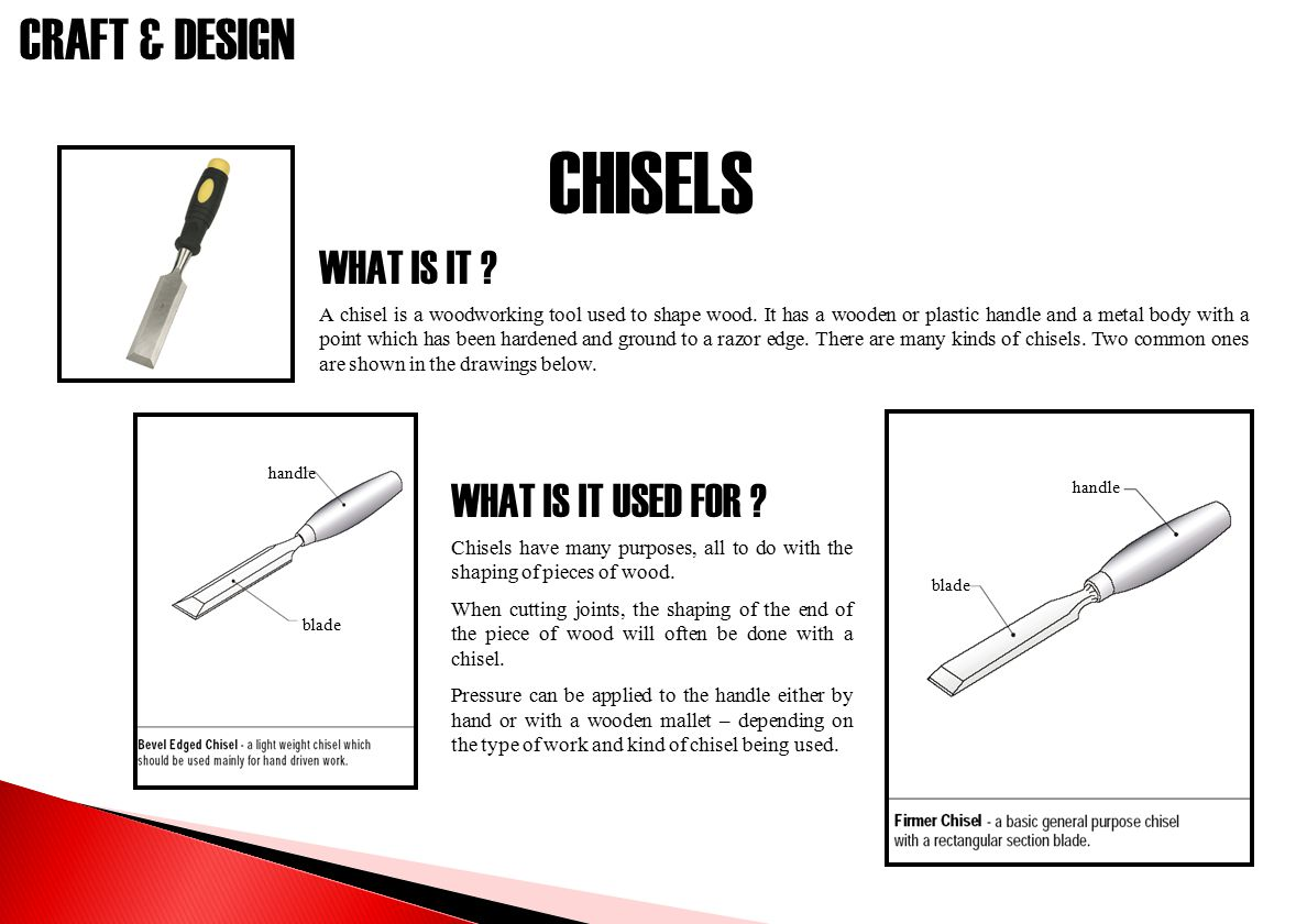 CRAFT & DESIGN CHISELS WHAT IS IT ? WHAT IS IT USED FOR ? A chisel is a woodworking tool used to shape wood. It has a wooden or plastic handle and a m