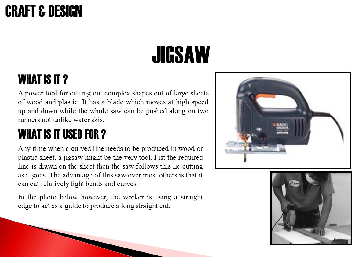 CRAFT & DESIGN JIGSAW WHAT IS IT ? WHAT IS IT USED FOR ? A power tool for cutting out complex shapes out of large sheets of wood and plastic. It has a
