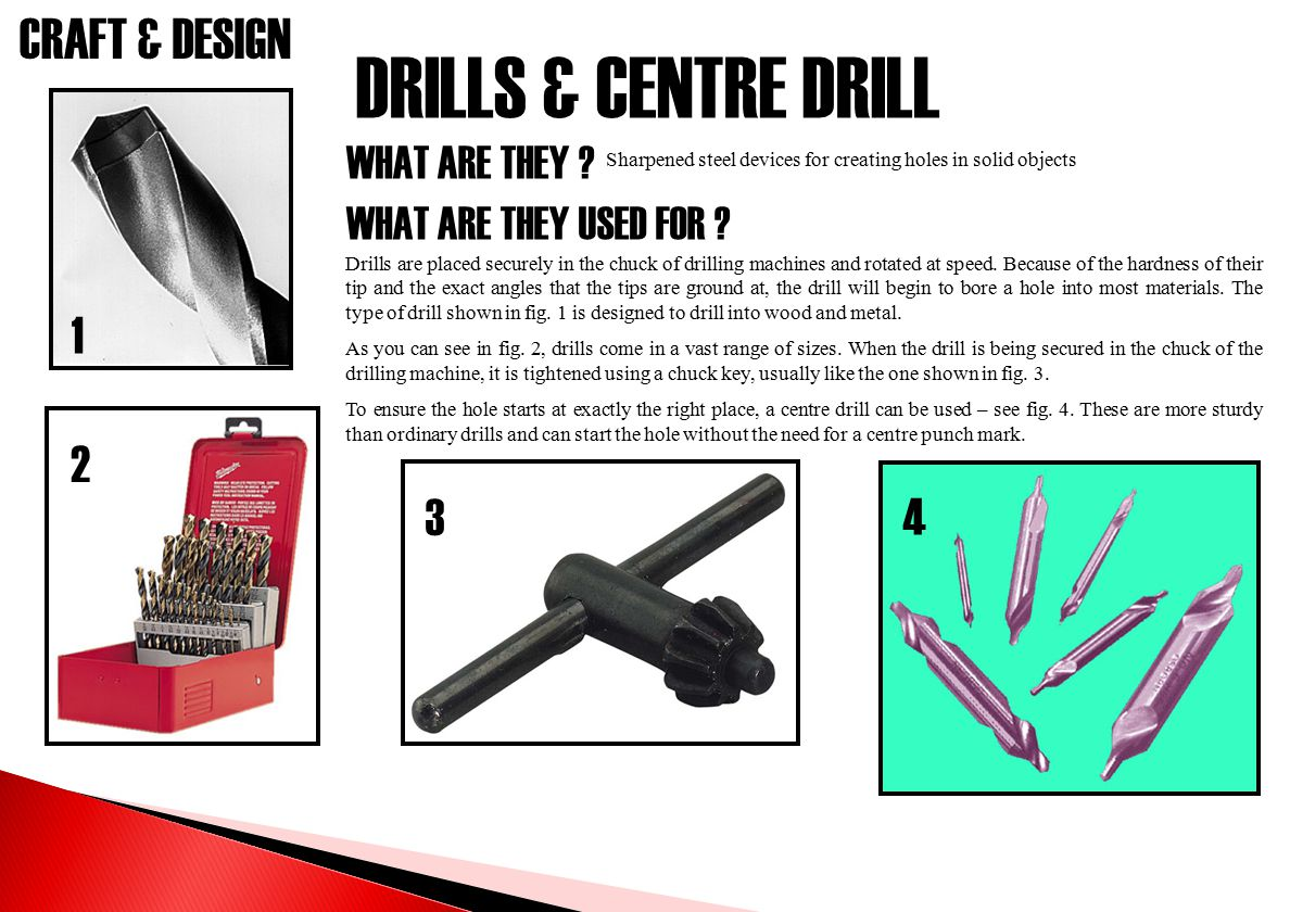 CRAFT & DESIGN DRILLS & CENTRE DRILL WHAT ARE THEY ? WHAT ARE THEY USED FOR ? Sharpened steel devices for creating holes in solid objects Drills are p