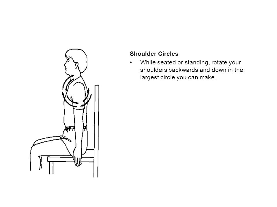 Shoulder Circles While seated or standing, rotate your shoulders backwards and down in the largest circle you can make.