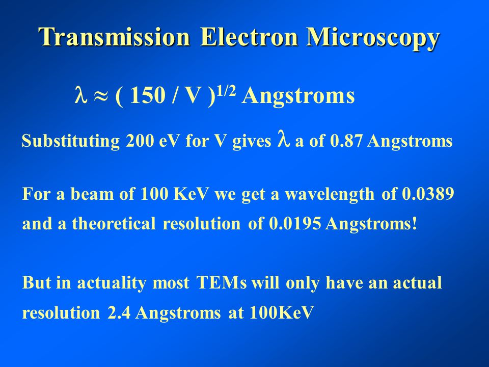 Transmission Electron Microscopy  ( 150 / V ) 1/2 Angstroms Substituting 200 eV for V gives a of 0.87 Angstroms For a beam of 100 KeV we get a wavelength of 0.0389 and a theoretical resolution of 0.0195 Angstroms.