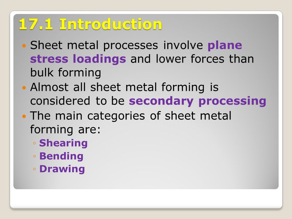 17.1 Introduction Sheet metal processes involve plane stress loadings and lower forces than bulk forming Almost all sheet metal forming is considered