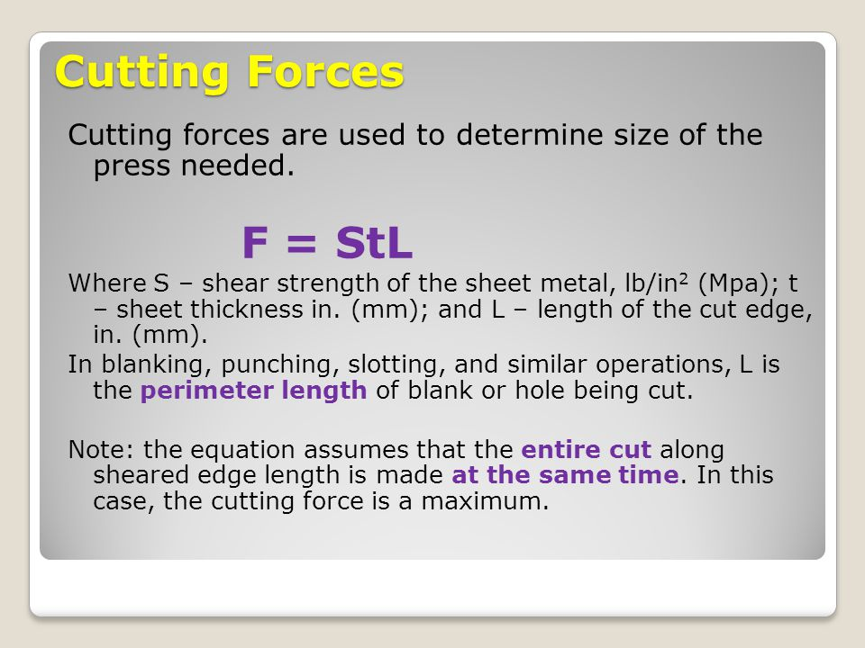 Cutting Forces Cutting forces are used to determine size of the press needed. F = StL Where S – shear strength of the sheet metal, lb/in 2 (Mpa); t –
