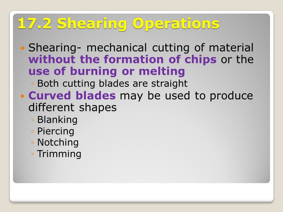 17.2 Shearing Operations Shearing- mechanical cutting of material without the formation of chips or the use of burning or melting ◦Both cutting blades