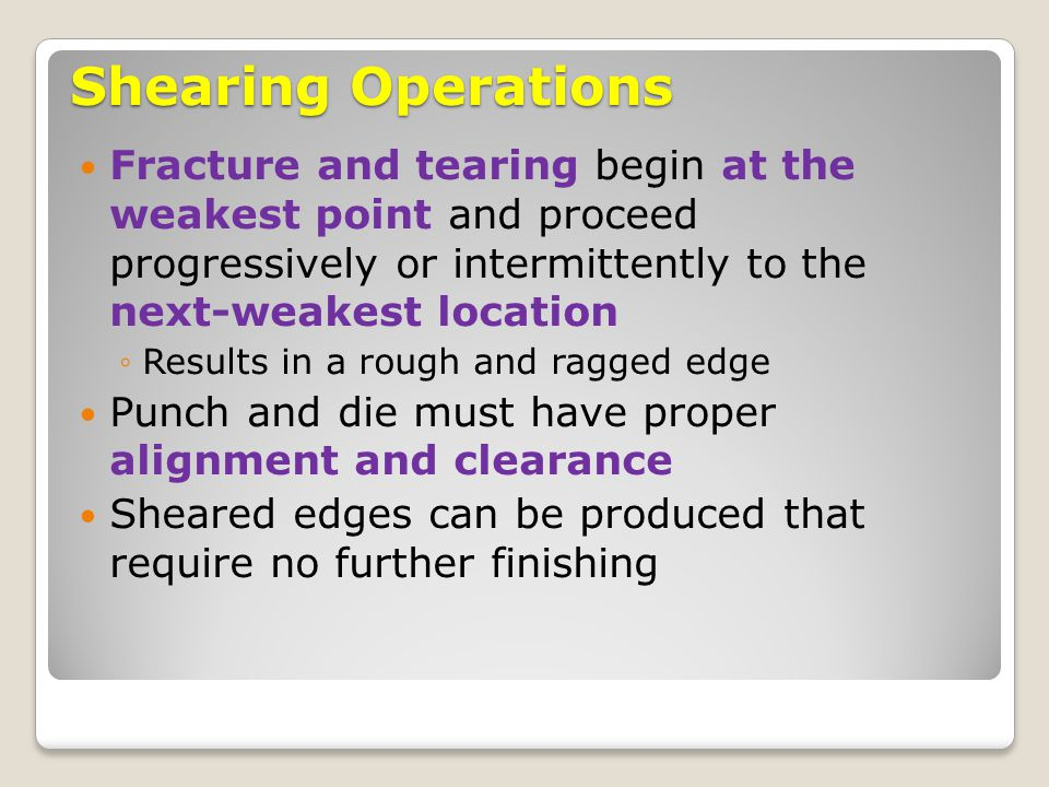 Shearing Operations Fracture and tearing begin at the weakest point and proceed progressively or intermittently to the next-weakest location ◦Results