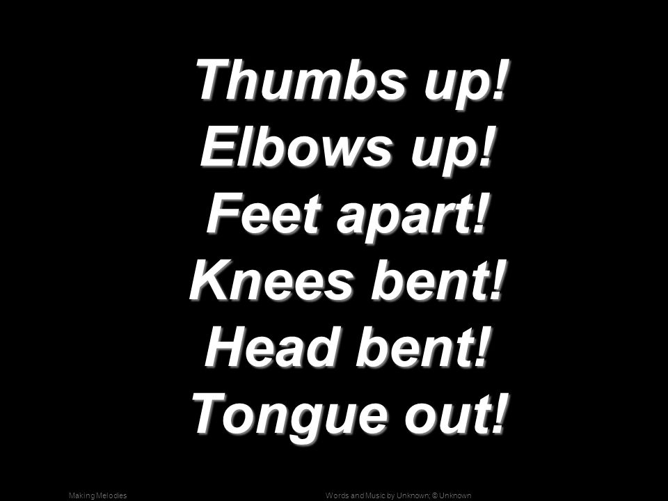 Words and Music by Unknown; © UnknownMaking Melodies Thumbs up! Elbows up! Feet apart! Knees bent! Head bent! Tongue out! Thumbs up! Elbows up! Feet a