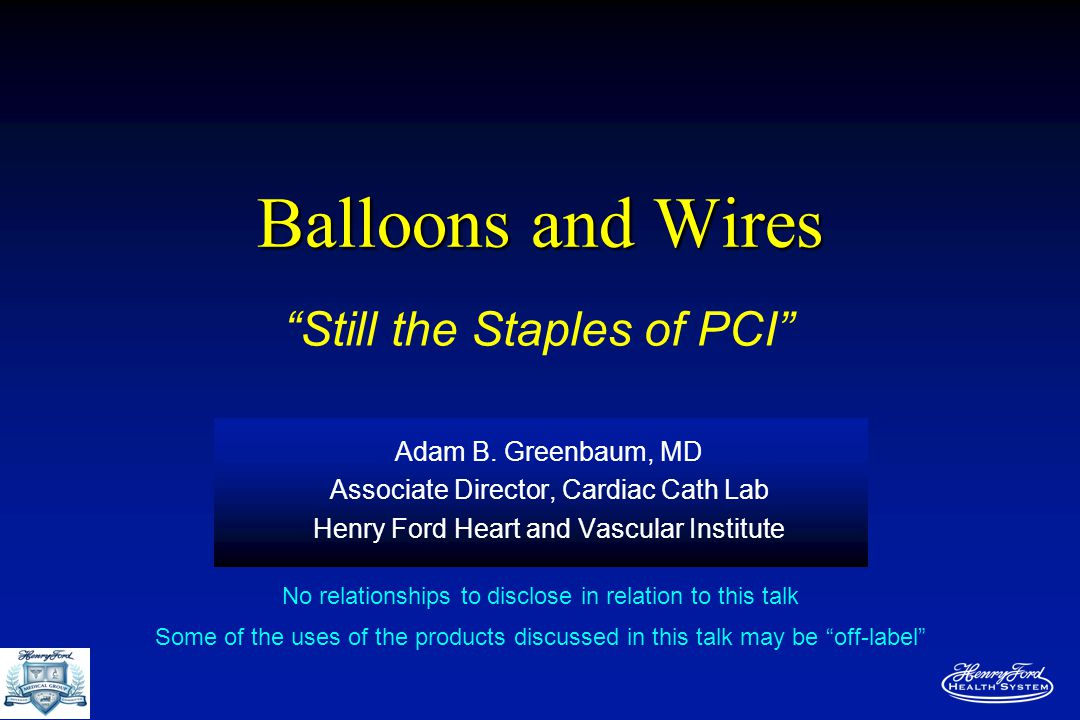 Balloons and Wires Adam B. Greenbaum, MD Associate Director, Cardiac Cath Lab Henry Ford Heart and Vascular Institute No relationships to disclose in