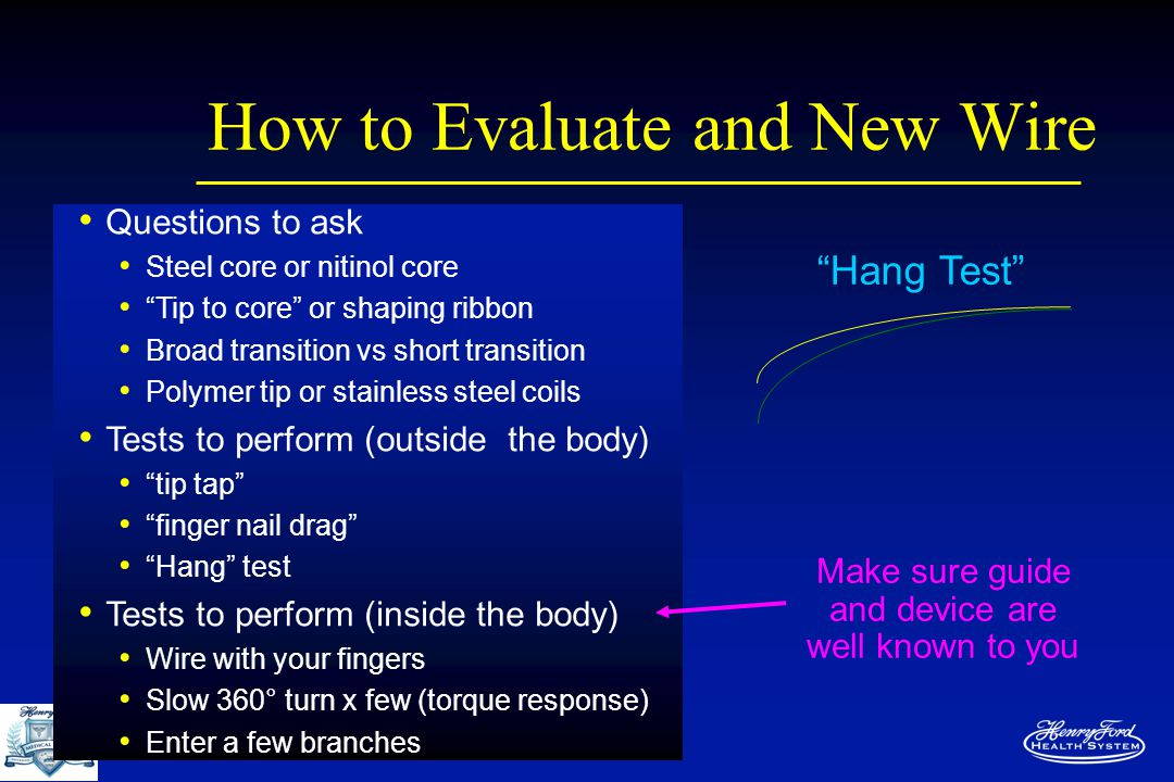 How to Evaluate and New Wire Questions to ask Steel core or nitinol core Tip to core or shaping ribbon Broad transition vs short transition Polymer tip or stainless steel coils Tests to perform (outside the body) tip tap finger nail drag Hang test Tests to perform (inside the body) Wire with your fingers Slow 360° turn x few (torque response) Enter a few branches Make sure guide and device are well known to you Hang Test