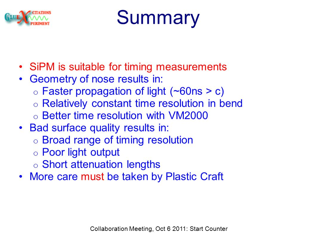 Summary SiPM is suitable for timing measurements Geometry of nose results in: o Faster propagation of light (~60ns > c) o Relatively constant time resolution in bend o Better time resolution with VM2000 Bad surface quality results in: o Broad range of timing resolution o Poor light output o Short attenuation lengths More care must be taken by Plastic Craft Collaboration Meeting, Oct 6 2011: Start Counter