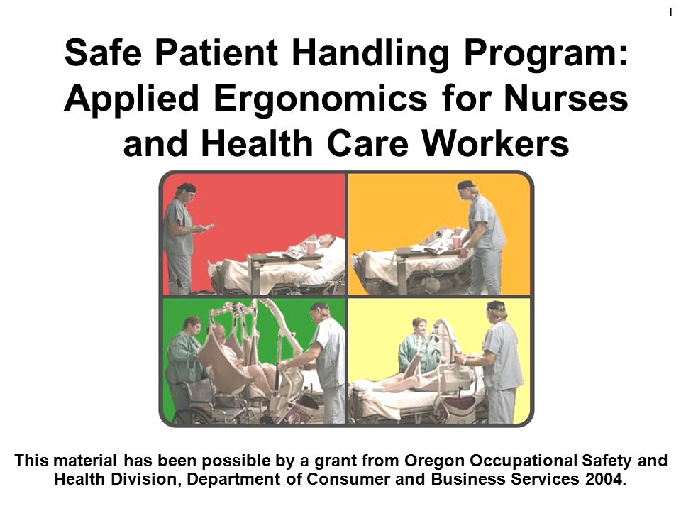 1 Safe Patient Handling Program: Applied Ergonomics for Nurses and Health Care Workers This material has been possible by a grant from Oregon Occupati