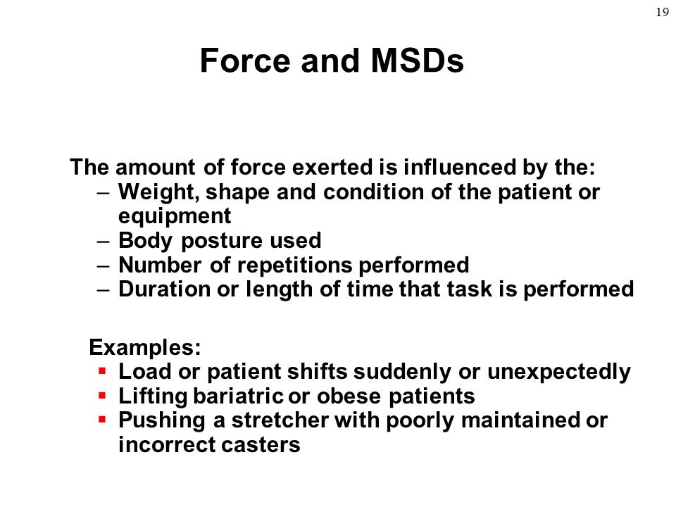 19 Force and MSDs The amount of force exerted is influenced by the: –Weight, shape and condition of the patient or equipment –Body posture used –Numbe