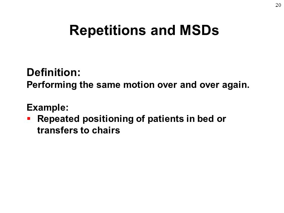 20 Definition: Performing the same motion over and over again. Example:  Repeated positioning of patients in bed or transfers to chairs Repetitions a