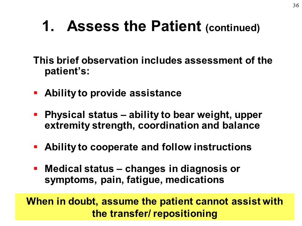 36 1.Assess the Patient (continued) This brief observation includes assessment of the patient's:  Ability to provide assistance  Physical status – a