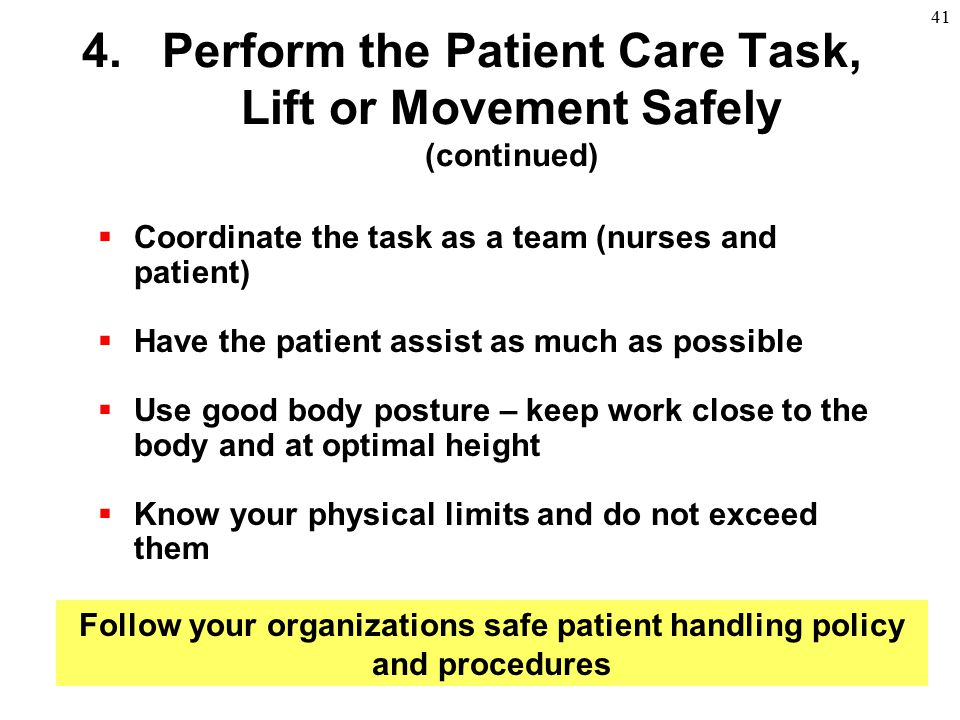 41  Coordinate the task as a team (nurses and patient)  Have the patient assist as much as possible  Use good body posture – keep work close to the