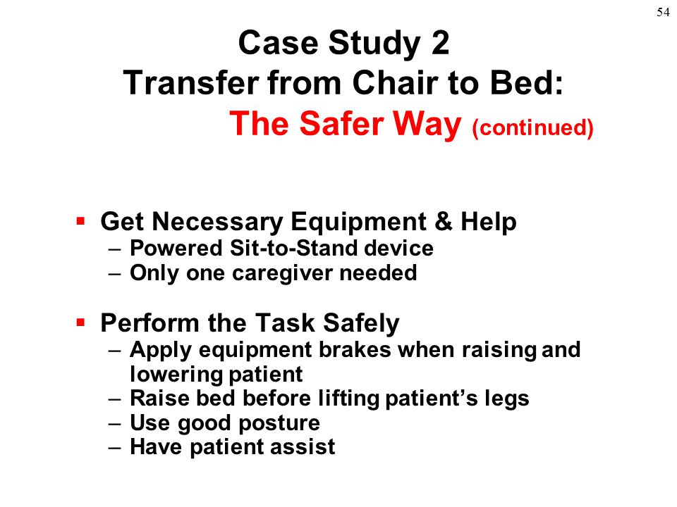 54  Get Necessary Equipment & Help –Powered Sit-to-Stand device –Only one caregiver needed  Perform the Task Safely –Apply equipment brakes when rai