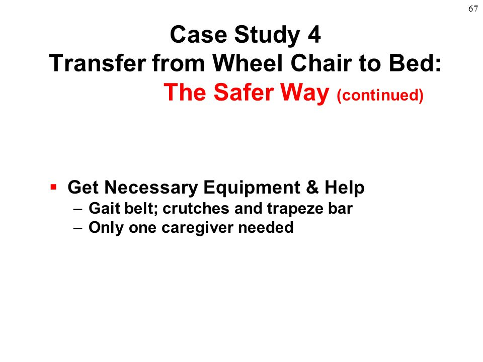 67  Get Necessary Equipment & Help –Gait belt; crutches and trapeze bar –Only one caregiver needed Case Study 4 Transfer from Wheel Chair to Bed: The
