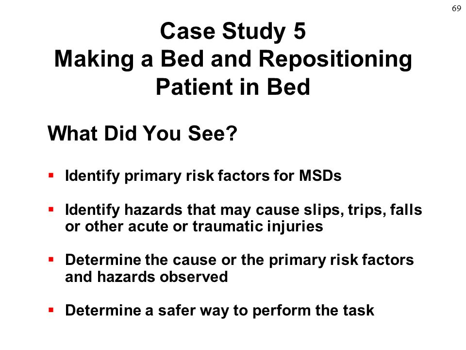 69 Case Study 5 Making a Bed and Repositioning Patient in Bed What Did You See?  Identify primary risk factors for MSDs  Identify hazards that may c