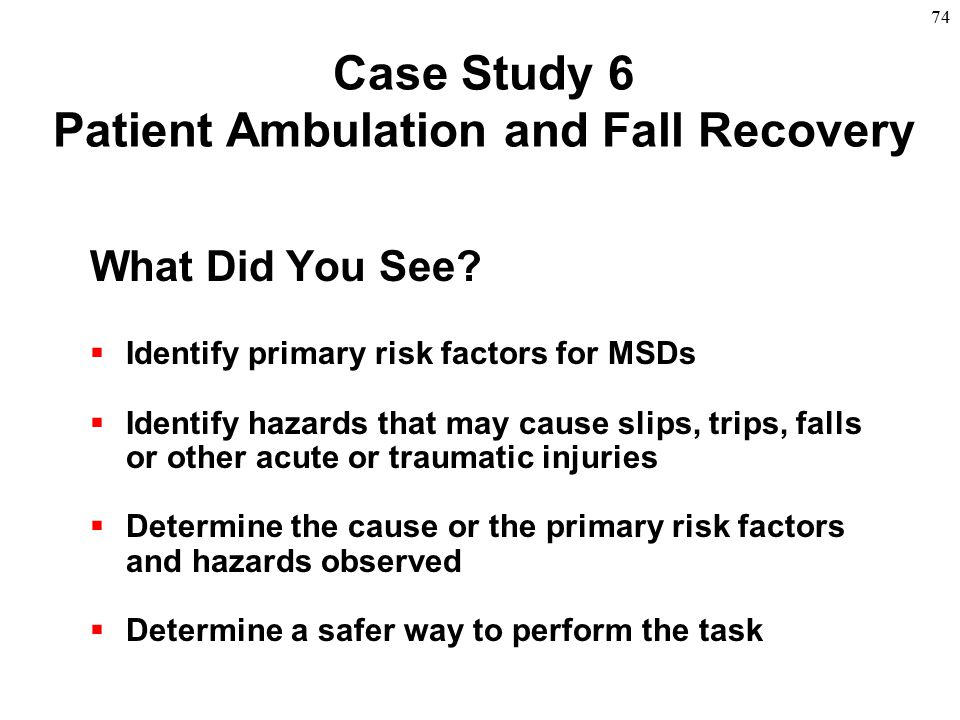 74 Case Study 6 Patient Ambulation and Fall Recovery What Did You See?  Identify primary risk factors for MSDs  Identify hazards that may cause slip
