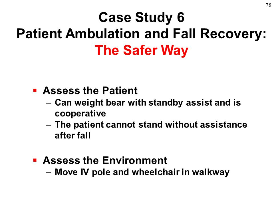 78  Assess the Patient –Can weight bear with standby assist and is cooperative –The patient cannot stand without assistance after fall  Assess the E