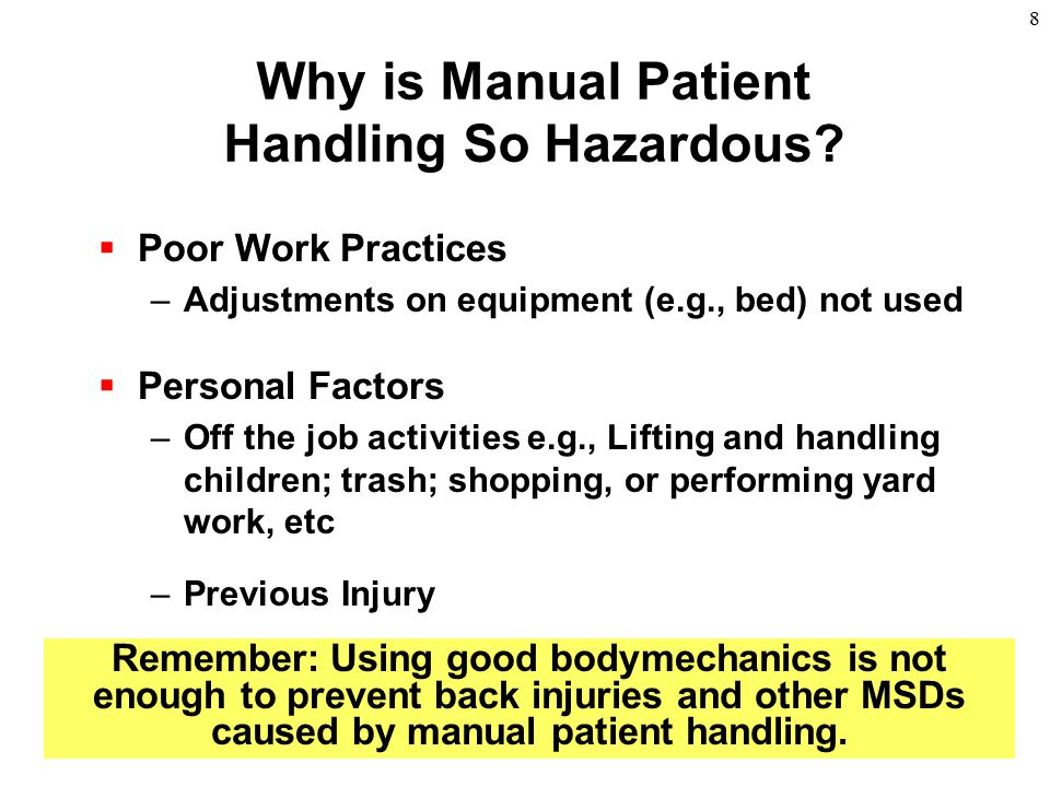 8 Why is Manual Patient Handling So Hazardous?  Poor Work Practices –Adjustments on equipment (e.g., bed) not used  Personal Factors –Off the job ac