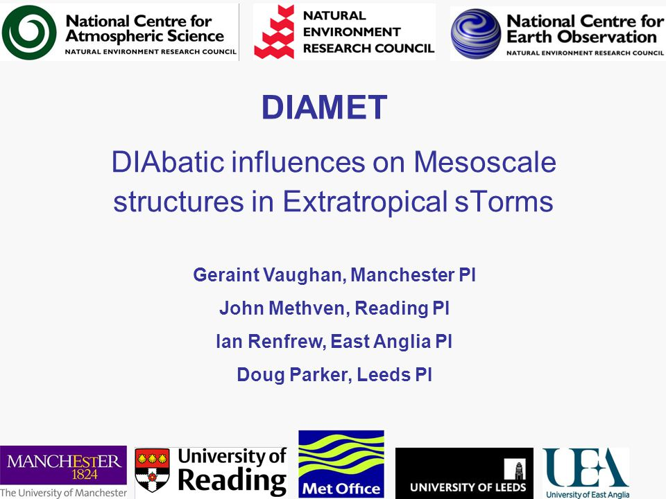 DIAMET DIAbatic influences on Mesoscale structures in Extratropical sTorms Geraint Vaughan, Manchester PI John Methven, Reading PI Ian Renfrew, East Anglia PI Doug Parker, Leeds PI
