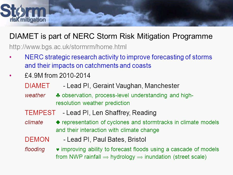 DIAMET is part of NERC Storm Risk Mitigation Programme http://www.bgs.ac.uk/stormrm/home.html NERC strategic research activity to improve forecasting of storms and their impacts on catchments and coasts £4.9M from 2010-2014 DIAMET - Lead PI, Geraint Vaughan, Manchester weather  observation, process-level understanding and high- resolution weather prediction TEMPEST - Lead PI, Len Shaffrey, Reading climate  representation of cyclones and stormtracks in climate models and their interaction with climate change DEMON - Lead PI, Paul Bates, Bristol flooding improving ability to forecast floods using a cascade of models from NWP rainfall  hydrology  inundation (street scale)