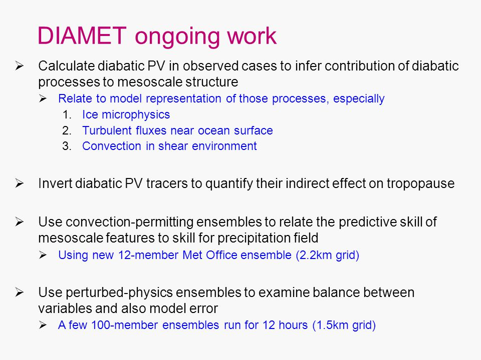DIAMET ongoing work  Calculate diabatic PV in observed cases to infer contribution of diabatic processes to mesoscale structure  Relate to model representation of those processes, especially 1.Ice microphysics 2.Turbulent fluxes near ocean surface 3.Convection in shear environment  Invert diabatic PV tracers to quantify their indirect effect on tropopause  Use convection-permitting ensembles to relate the predictive skill of mesoscale features to skill for precipitation field  Using new 12-member Met Office ensemble (2.2km grid)  Use perturbed-physics ensembles to examine balance between variables and also model error  A few 100-member ensembles run for 12 hours (1.5km grid)