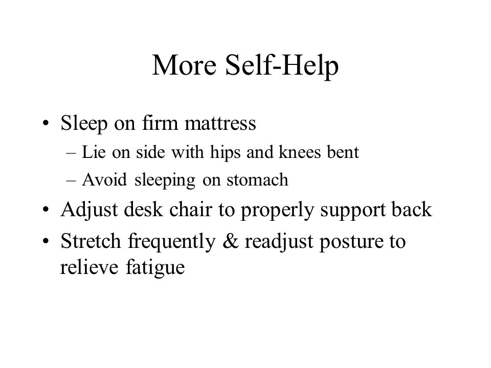 More Self-Help Sleep on firm mattress –Lie on side with hips and knees bent –Avoid sleeping on stomach Adjust desk chair to properly support back Stretch frequently & readjust posture to relieve fatigue