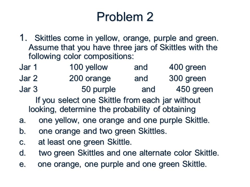 Problem 2 1. Skittles come in yellow, orange, purple and green.