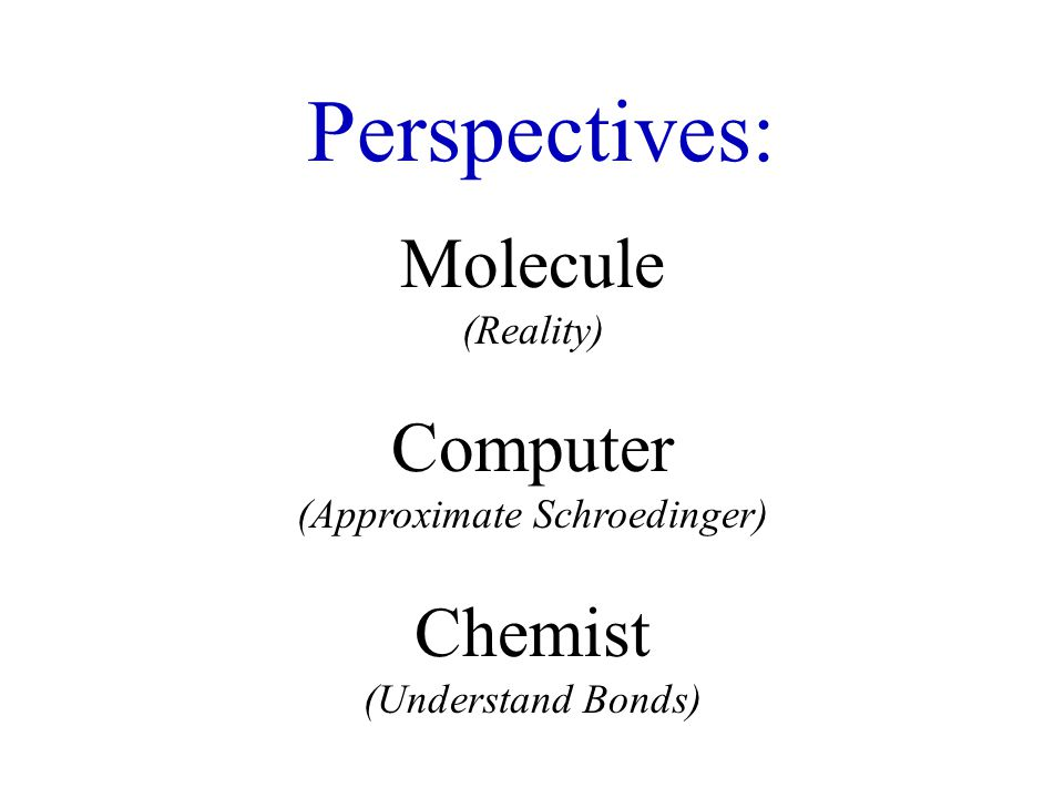 Perspectives: Molecule (Reality) Computer (Approximate Schroedinger) Chemist (Understand Bonds)
