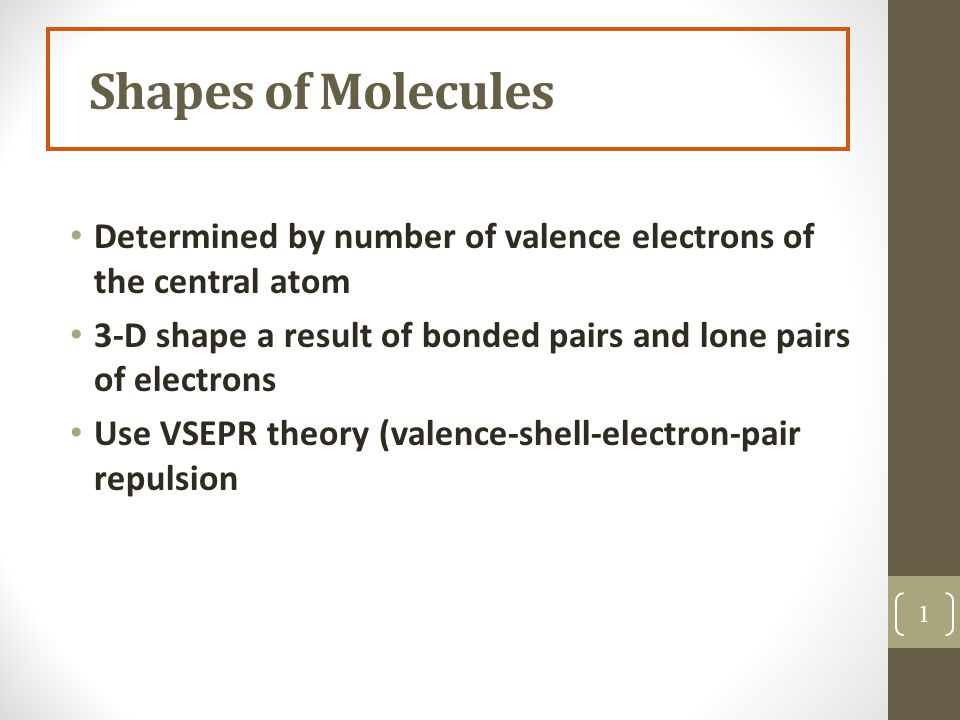 Shapes of Molecules Determined by number of valence electrons of the central atom 3-D shape a result of bonded pairs and lone pairs of electrons Use VSEPR theory (valence-shell-electron-pair repulsion 1