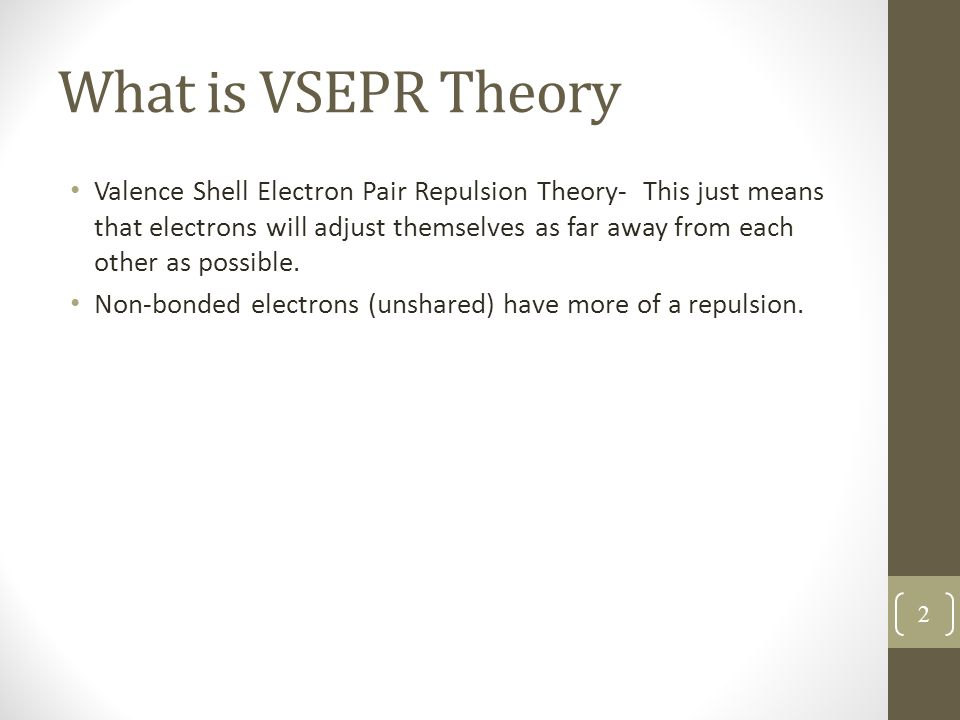 What is VSEPR Theory Valence Shell Electron Pair Repulsion Theory- This just means that electrons will adjust themselves as far away from each other as possible.