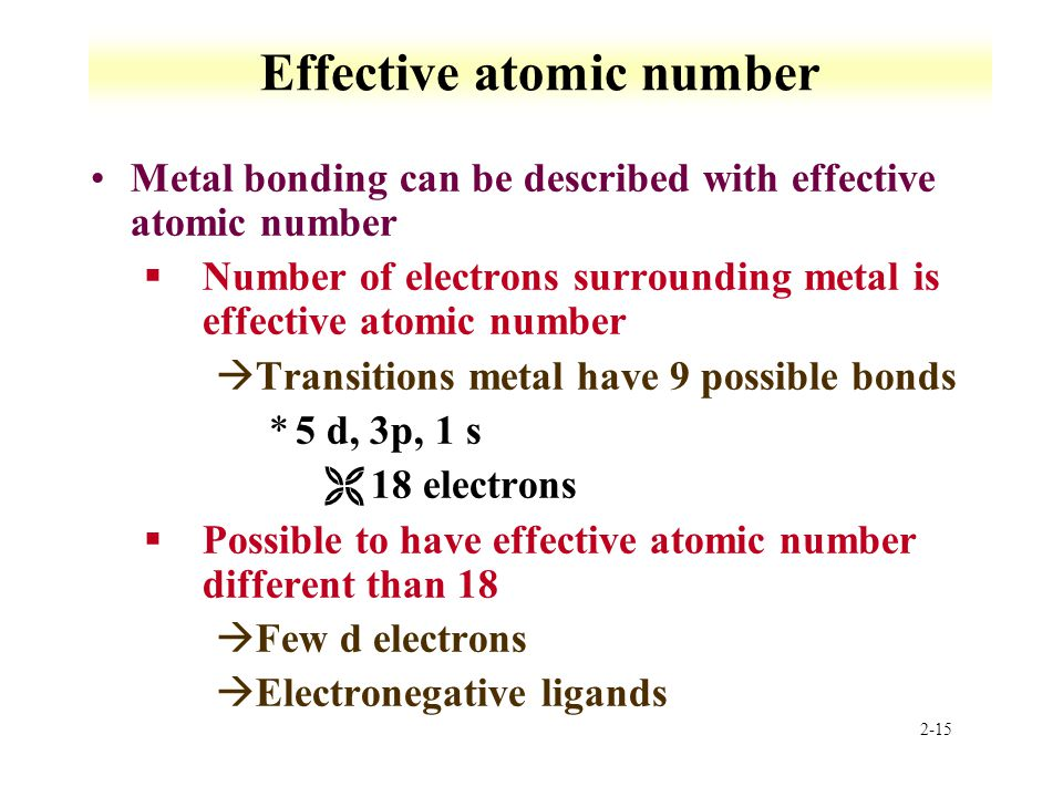 2-15 Effective atomic number Metal bonding can be described with effective atomic number §Number of electrons surrounding metal is effective atomic number àTransitions metal have 9 possible bonds *5 d, 3p, 1 s Ë18 electrons §Possible to have effective atomic number different than 18 àFew d electrons àElectronegative ligands
