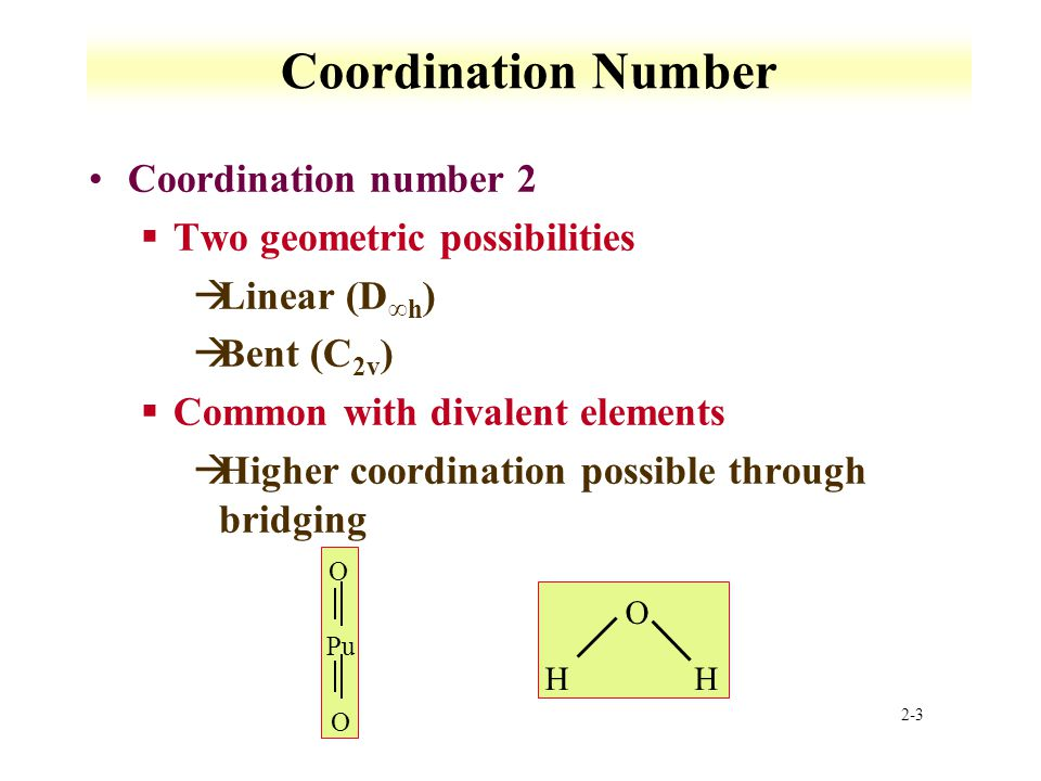 2-3 Coordination Number Coordination number 2 §Two geometric possibilities àLinear (D ∞h ) àBent (C 2v ) §Common with divalent elements àHigher coordination possible through bridging Pu O O O HH