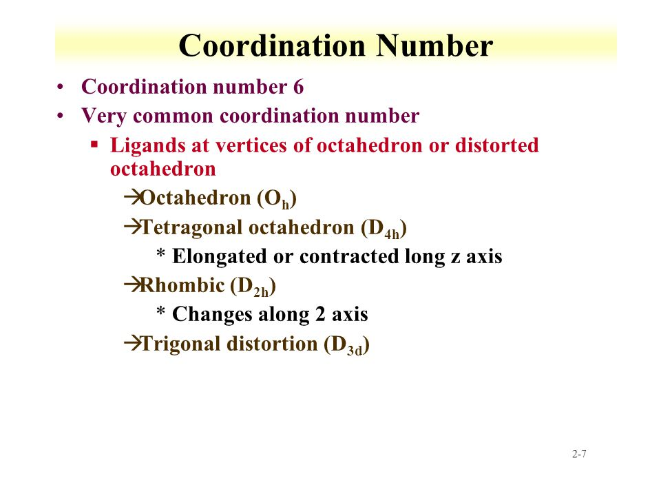 2-7 Coordination Number Coordination number 6 Very common coordination number §Ligands at vertices of octahedron or distorted octahedron àOctahedron (O h ) àTetragonal octahedron (D 4h ) *Elongated or contracted long z axis àRhombic (D 2h ) *Changes along 2 axis àTrigonal distortion (D 3d )