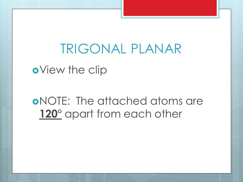 TRIGONAL PLANAR  View the clip  NOTE: The attached atoms are 120° apart from each other