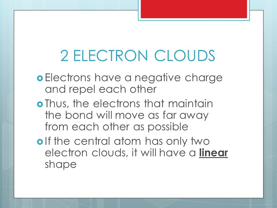 2 ELECTRON CLOUDS  Electrons have a negative charge and repel each other  Thus, the electrons that maintain the bond will move as far away from each other as possible  If the central atom has only two electron clouds, it will have a linear shape