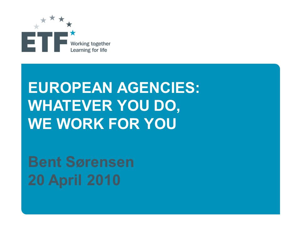 EUROPEAN AGENCIES: WHATEVER YOU DO, WE WORK FOR YOU Bent Sørensen 20 April 2010