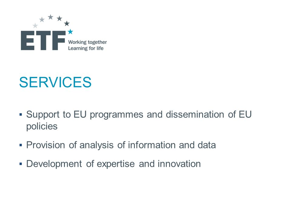 SERVICES  Support to EU programmes and dissemination of EU policies  Provision of analysis of information and data  Development of expertise and innovation