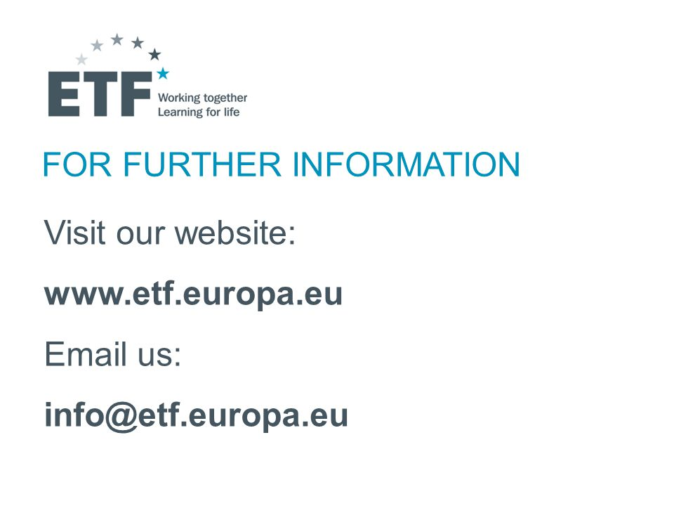 FOR FURTHER INFORMATION Visit our website: www.etf.europa.eu Email us: info@etf.europa.eu