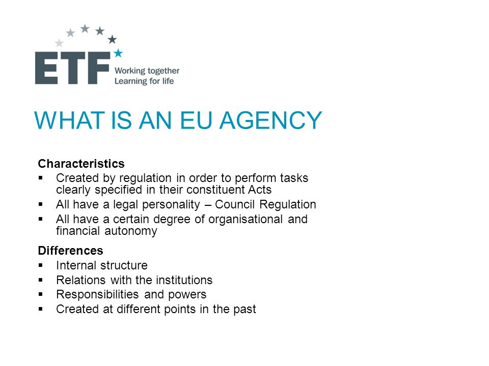 WHAT IS AN EU AGENCY Characteristics  Created by regulation in order to perform tasks clearly specified in their constituent Acts  All have a legal personality – Council Regulation  All have a certain degree of organisational and financial autonomy Differences  Internal structure  Relations with the institutions  Responsibilities and powers  Created at different points in the past