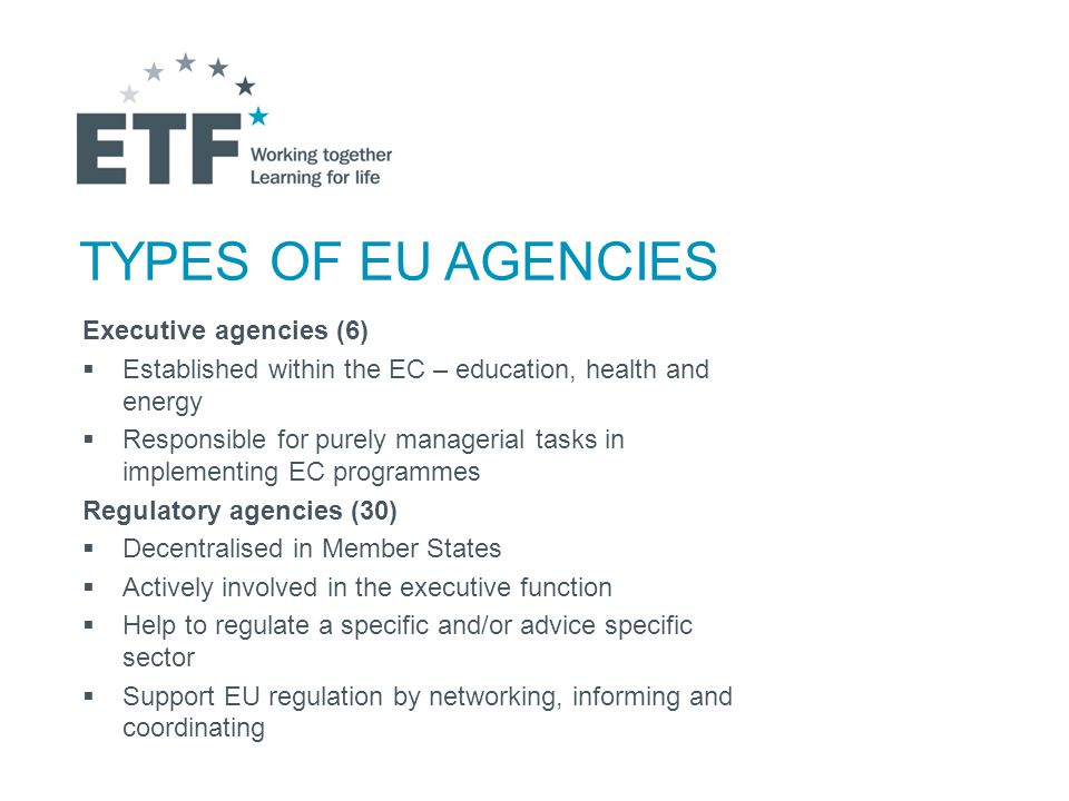 TYPES OF EU AGENCIES Executive agencies (6)  Established within the EC – education, health and energy  Responsible for purely managerial tasks in implementing EC programmes Regulatory agencies (30)  Decentralised in Member States  Actively involved in the executive function  Help to regulate a specific and/or advice specific sector  Support EU regulation by networking, informing and coordinating