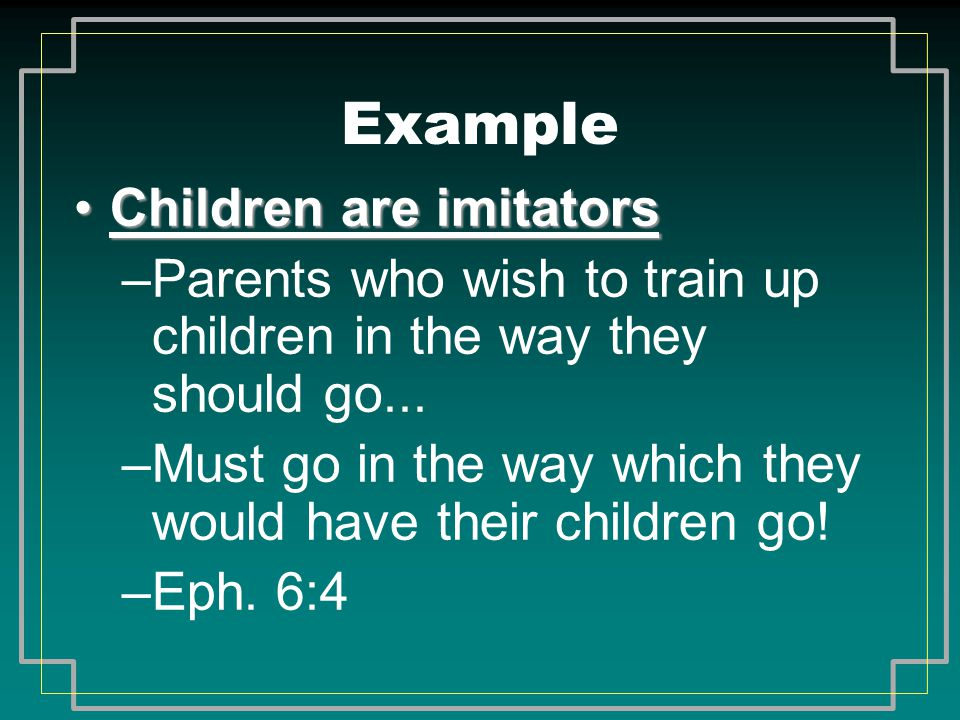 Example Children are imitatorsChildren are imitators –Parents who wish to train up children in the way they should go... –Must go in the way which the