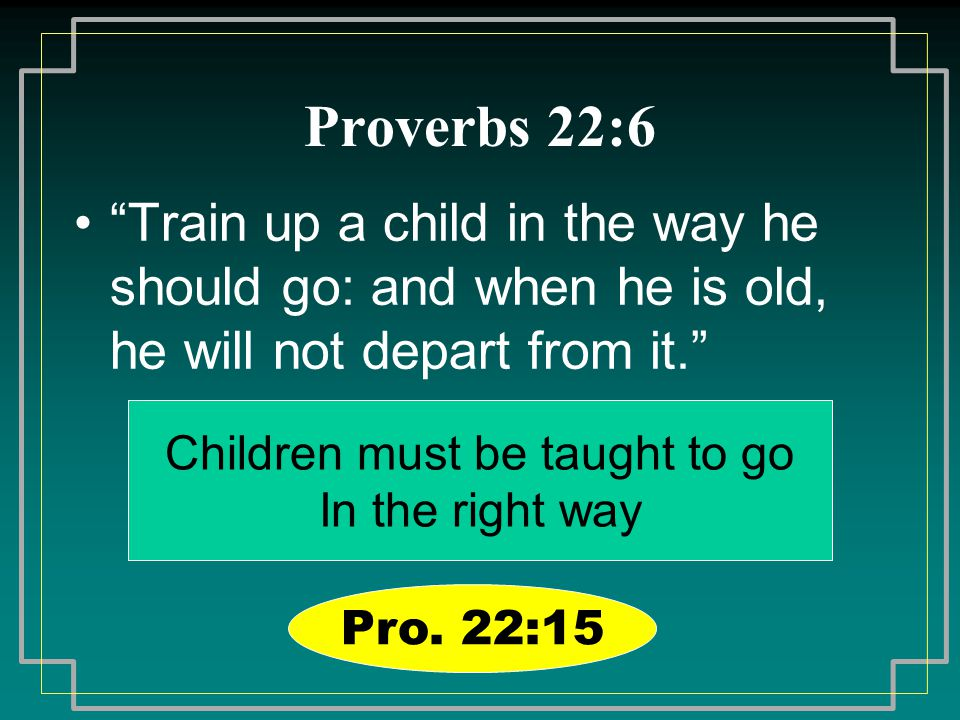"Proverbs 22:6 ""Train up a child in the way he should go: and when he is old, he will not depart from it."" Children must be taught to go In the right w"