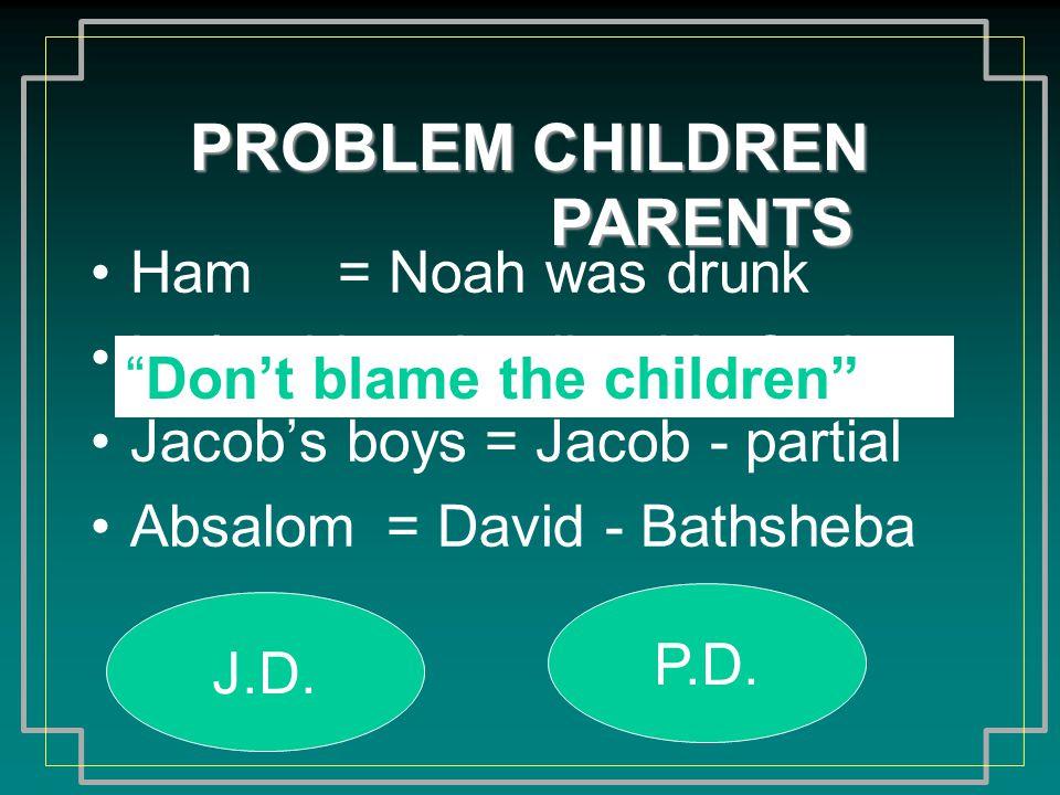 PROBLEM CHILDREN Ham Lot's girls Jacob's boys Absalom = Noah was drunk = Lot lived in Sodom = Jacob - partial = David - Bathsheba J.D.